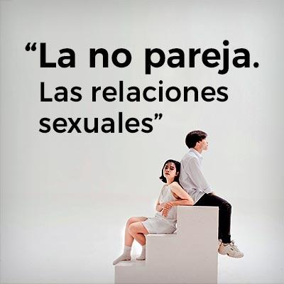 La no pareja. Las relaciones sexuales