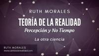 Teoría de la realidad. Percepción y No Tiempo. Ruth Morales